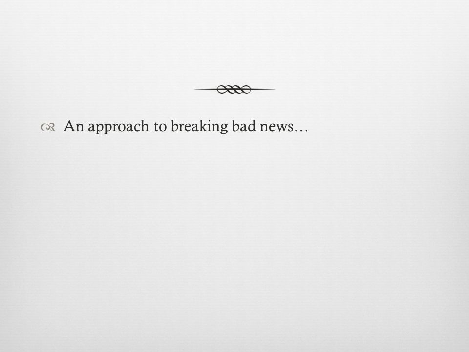 An approach to breaking bad news…