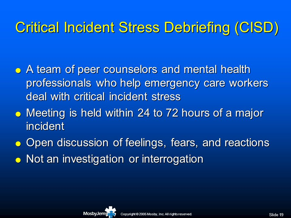 Copyright © 2005 Mosby, Inc. All rights reserved. Slide 19 Critical Incident Stress Debriefing (CISD)  A team of peer counselors and mental health pr
