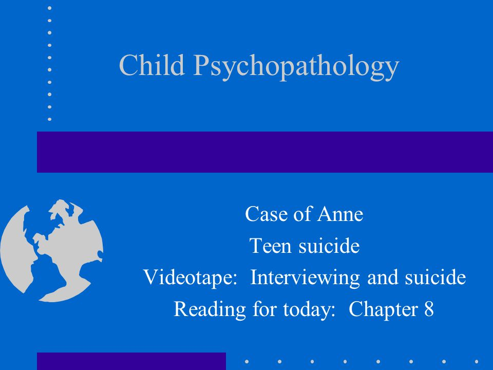 Child Psychopathology Case of Anne Teen suicide Videotape: Interviewing and suicide Reading for today: Chapter 8