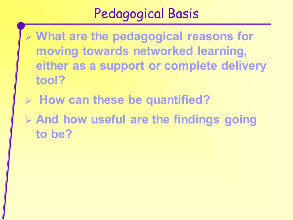 Pedagogical Basis  What are the pedagogical reasons for moving towards networked learning, either as a support or complete delivery tool.