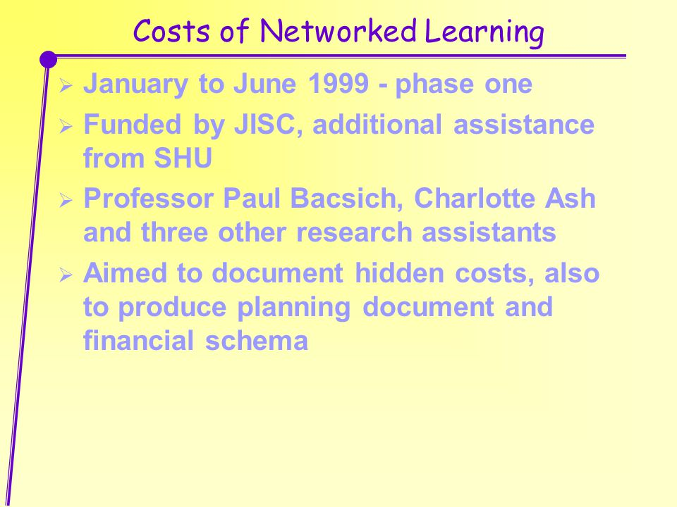 Costs of Networked Learning  January to June 1999 - phase one  Funded by JISC, additional assistance from SHU  Professor Paul Bacsich, Charlotte Ash and three other research assistants  Aimed to document hidden costs, also to produce planning document and financial schema
