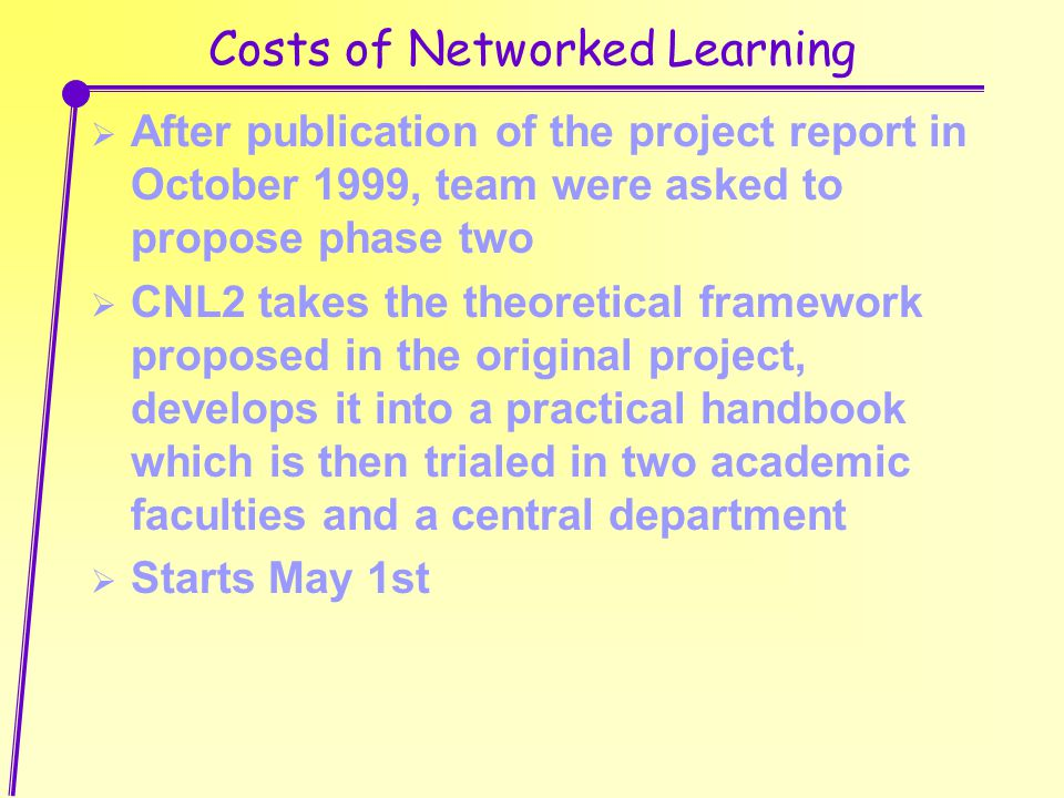 Costs of Networked Learning  After publication of the project report in October 1999, team were asked to propose phase two  CNL2 takes the theoretical framework proposed in the original project, develops it into a practical handbook which is then trialed in two academic faculties and a central department  Starts May 1st