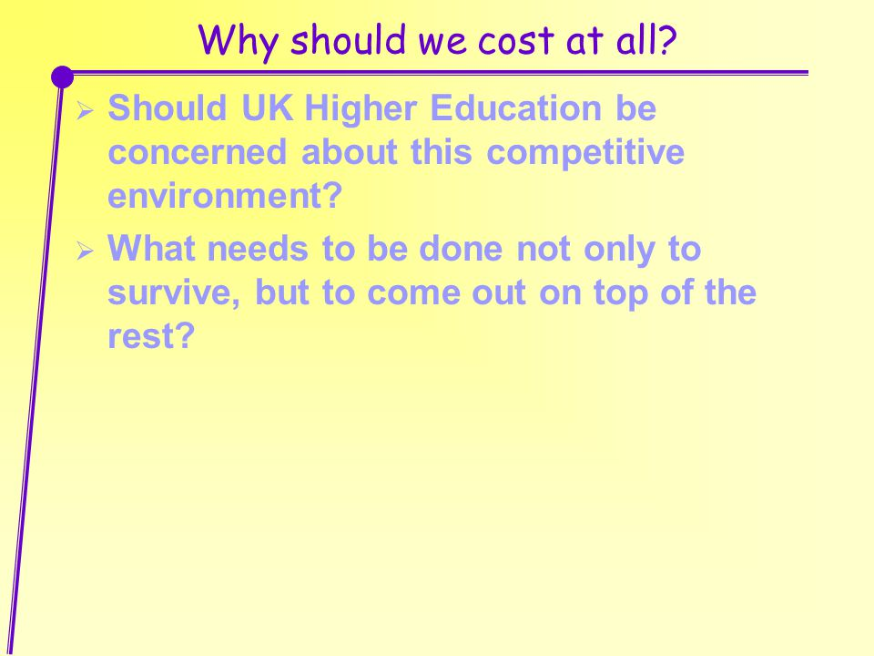 Why should we cost at all?  Should UK Higher Education be concerned about this competitive environment?  What needs to be done not only to survive,