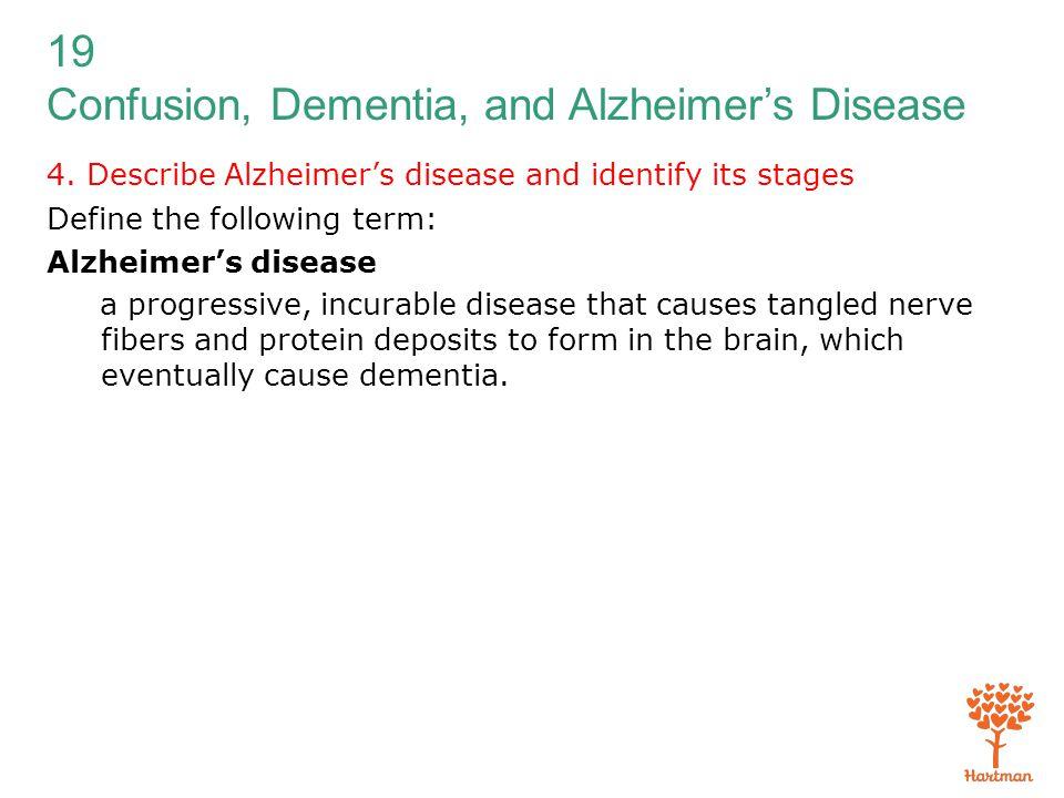 19 Confusion, Dementia, and Alzheimer's Disease 4. Describe Alzheimer's disease and identify its stages Define the following term: Alzheimer's disease