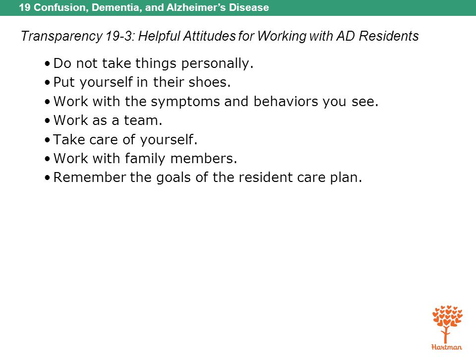 19 Confusion, Dementia, and Alzheimer's Disease Transparency 19-3: Helpful Attitudes for Working with AD Residents Do not take things personally. Put