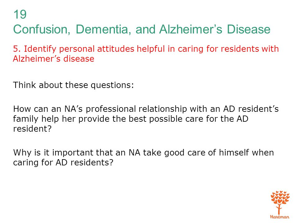 19 Confusion, Dementia, and Alzheimer's Disease 5. Identify personal attitudes helpful in caring for residents with Alzheimer's disease Think about th