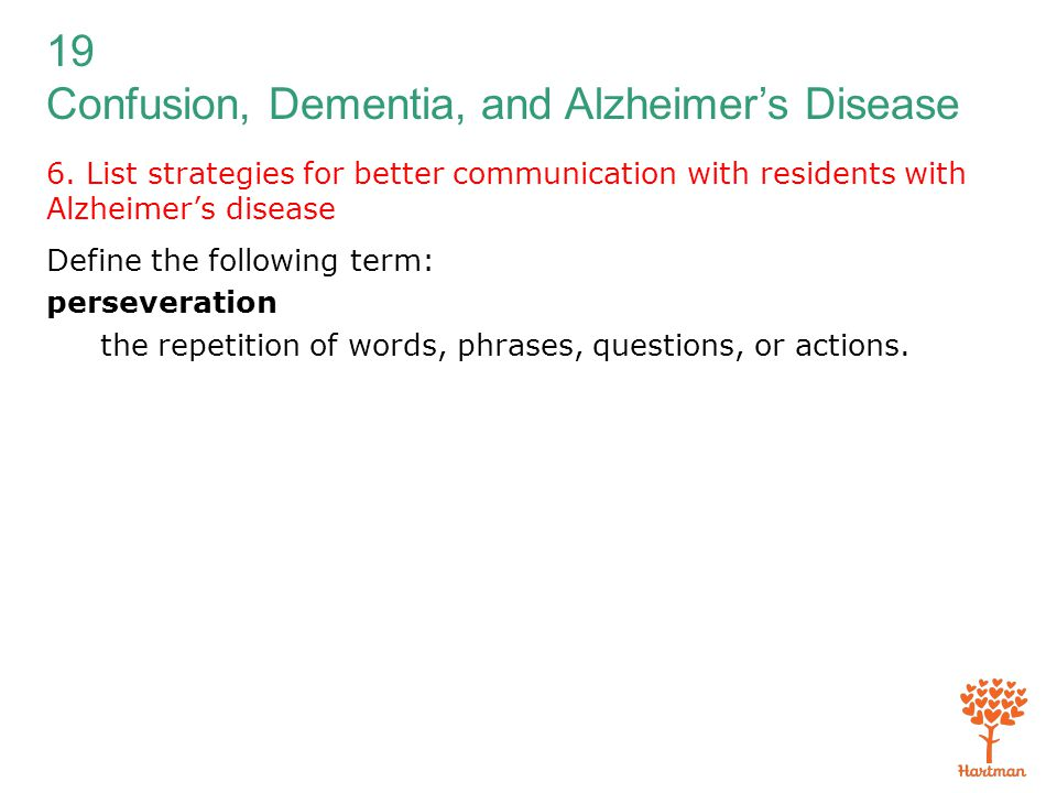 19 Confusion, Dementia, and Alzheimer's Disease 6. List strategies for better communication with residents with Alzheimer's disease Define the followi