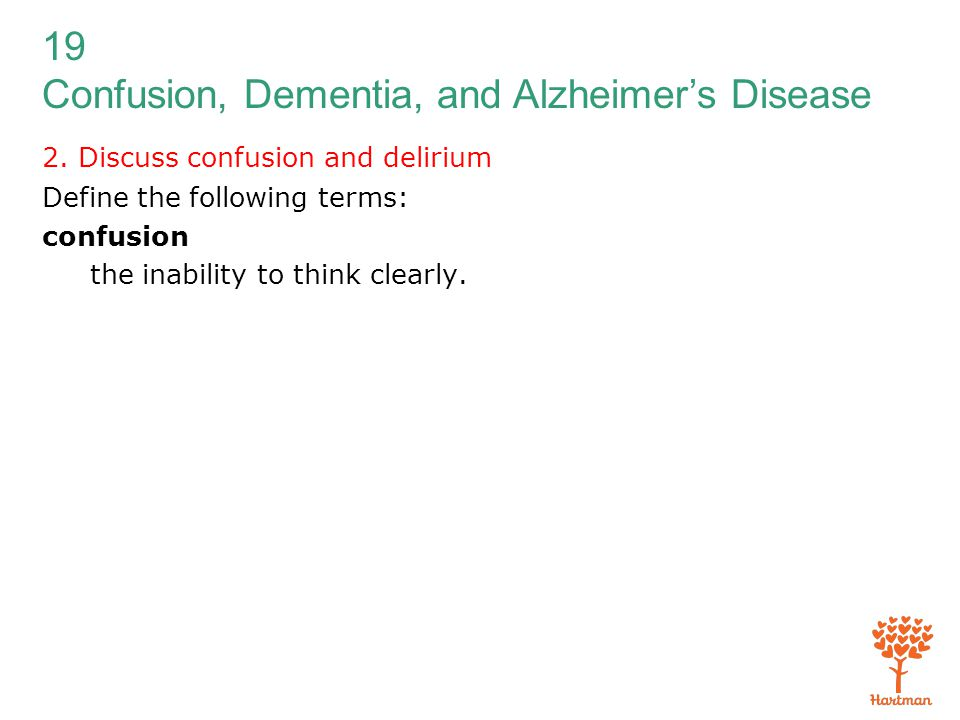 19 Confusion, Dementia, and Alzheimer's Disease 2. Discuss confusion and delirium Define the following terms: confusion the inability to think clearly