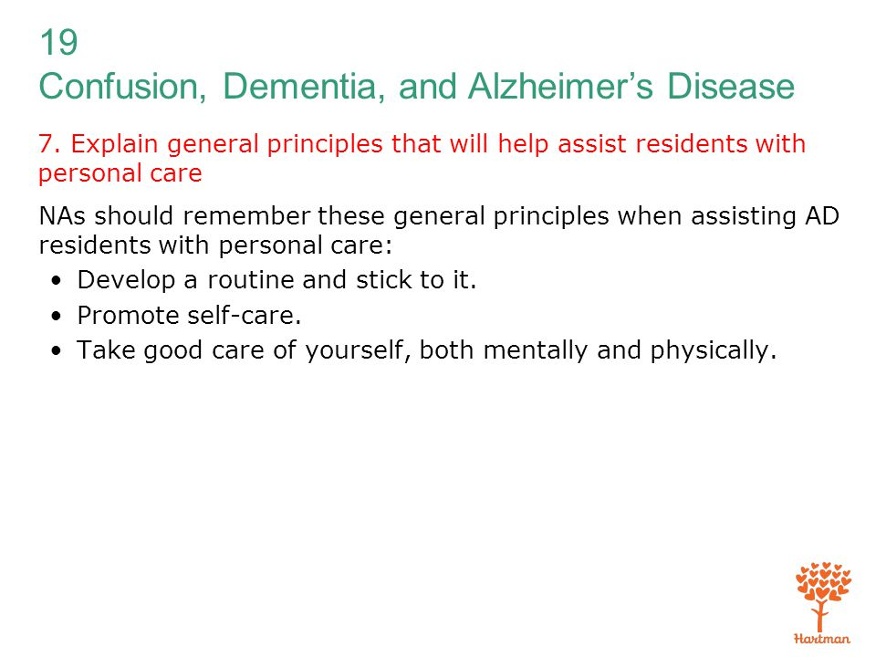 19 Confusion, Dementia, and Alzheimer's Disease 7. Explain general principles that will help assist residents with personal care NAs should remember t