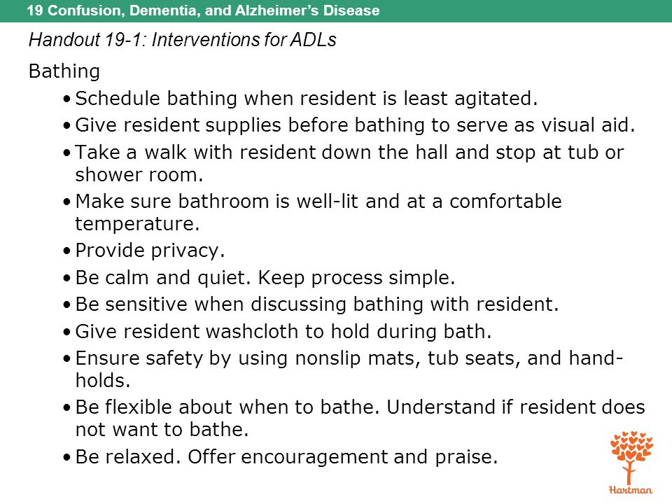 19 Confusion, Dementia, and Alzheimer's Disease Handout 19-1: Interventions for ADLs Bathing Schedule bathing when resident is least agitated. Give re