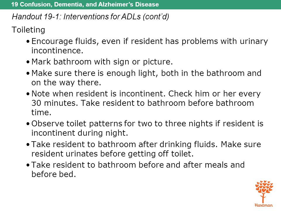 19 Confusion, Dementia, and Alzheimer's Disease Handout 19-1: Interventions for ADLs (cont'd) Toileting Encourage fluids, even if resident has problem