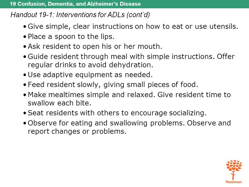 19 Confusion, Dementia, and Alzheimer's Disease Handout 19-1: Interventions for ADLs (cont'd) Give simple, clear instructions on how to eat or use ute