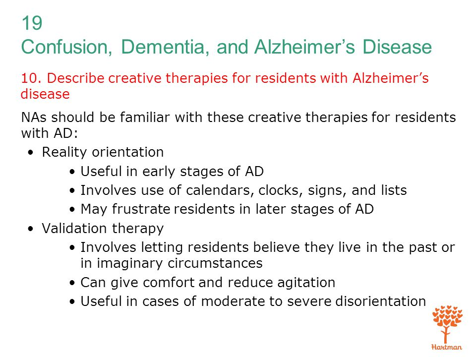 19 Confusion, Dementia, and Alzheimer's Disease 10. Describe creative therapies for residents with Alzheimer's disease NAs should be familiar with the