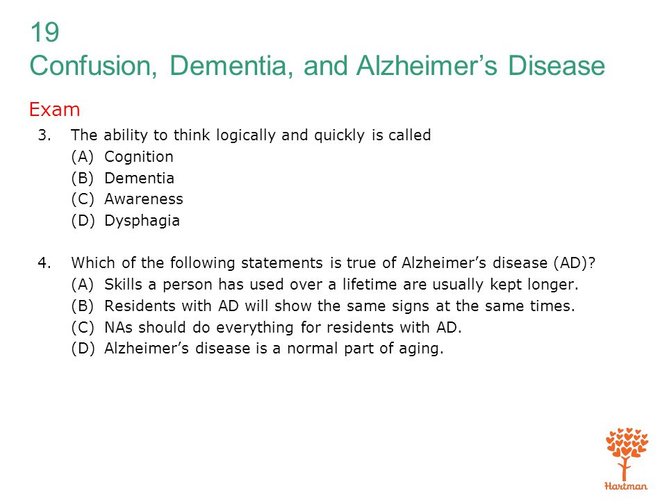19 Confusion, Dementia, and Alzheimer's Disease Exam 3.The ability to think logically and quickly is called (A)Cognition (B)Dementia (C)Awareness (D)D