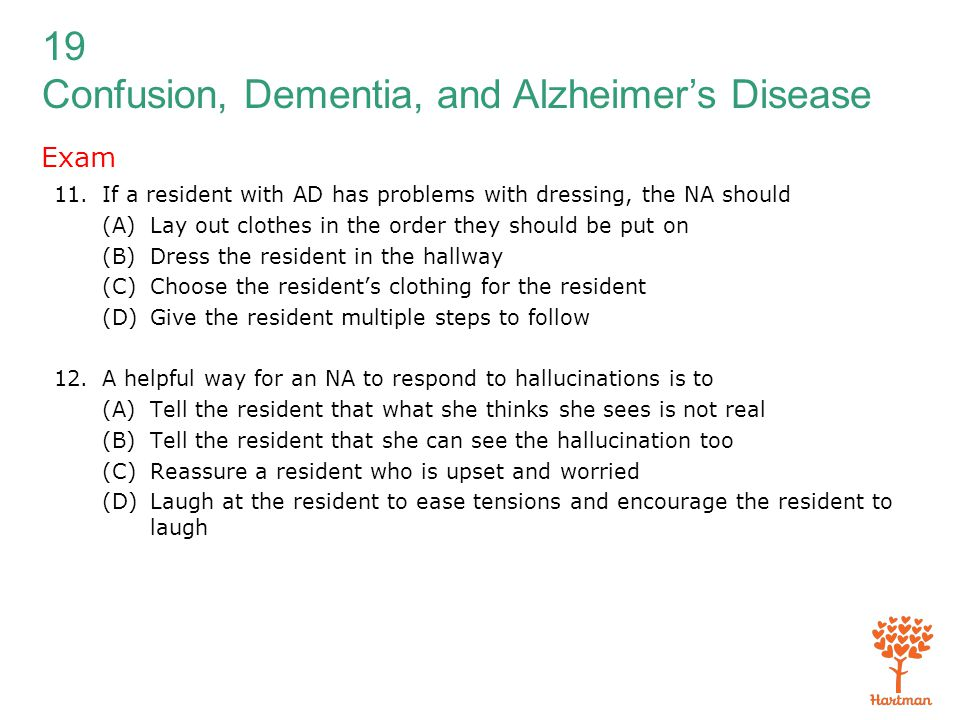 19 Confusion, Dementia, and Alzheimer's Disease Exam 11.If a resident with AD has problems with dressing, the NA should (A)Lay out clothes in the orde