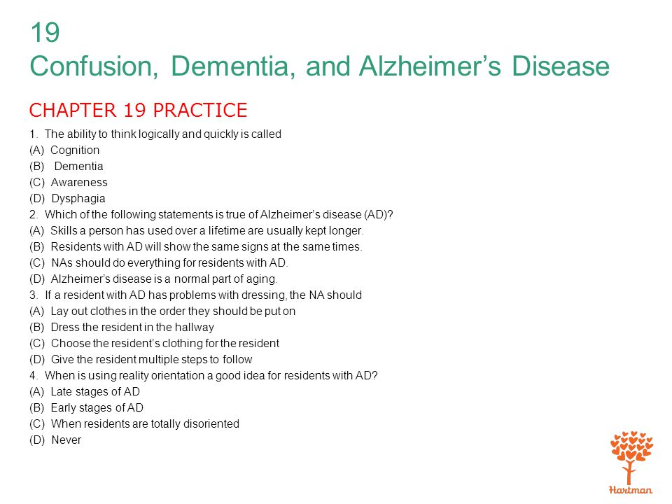 19 Confusion, Dementia, and Alzheimer's Disease CHAPTER 19 PRACTICE 1. The ability to think logically and quickly is called (A) Cognition (B) Dementia