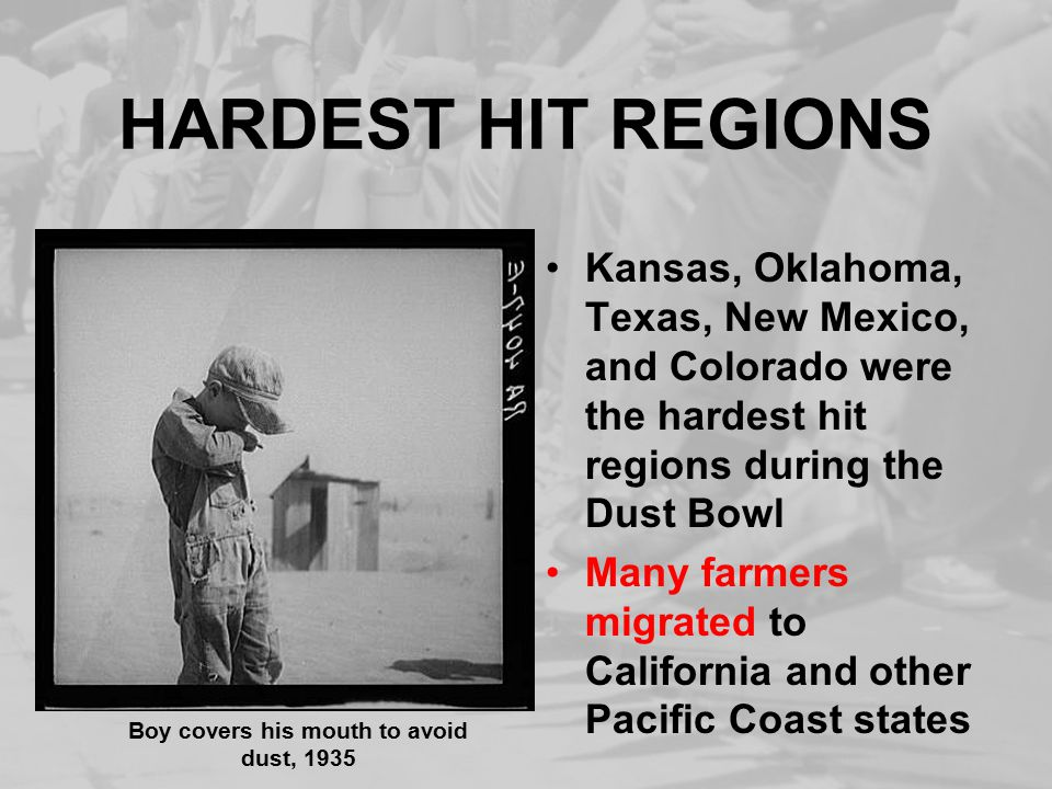 HARDEST HIT REGIONS Kansas, Oklahoma, Texas, New Mexico, and Colorado were the hardest hit regions during the Dust Bowl Many farmers migrated to California and other Pacific Coast states Boy covers his mouth to avoid dust, 1935
