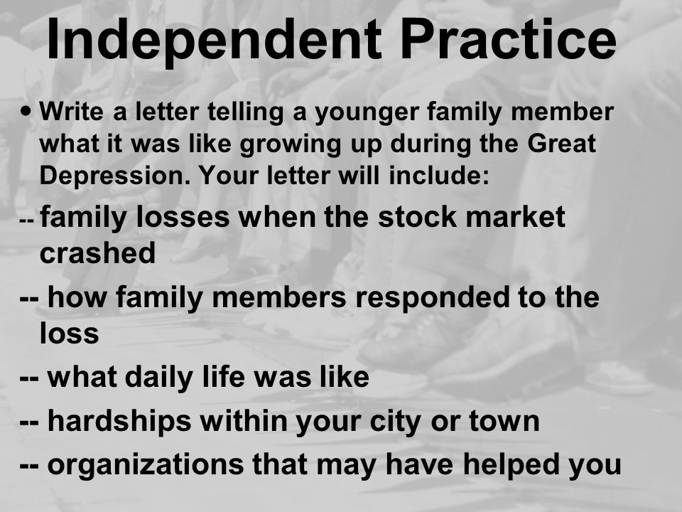 Independent Practice Write a letter telling a younger family member what it was like growing up during the Great Depression.