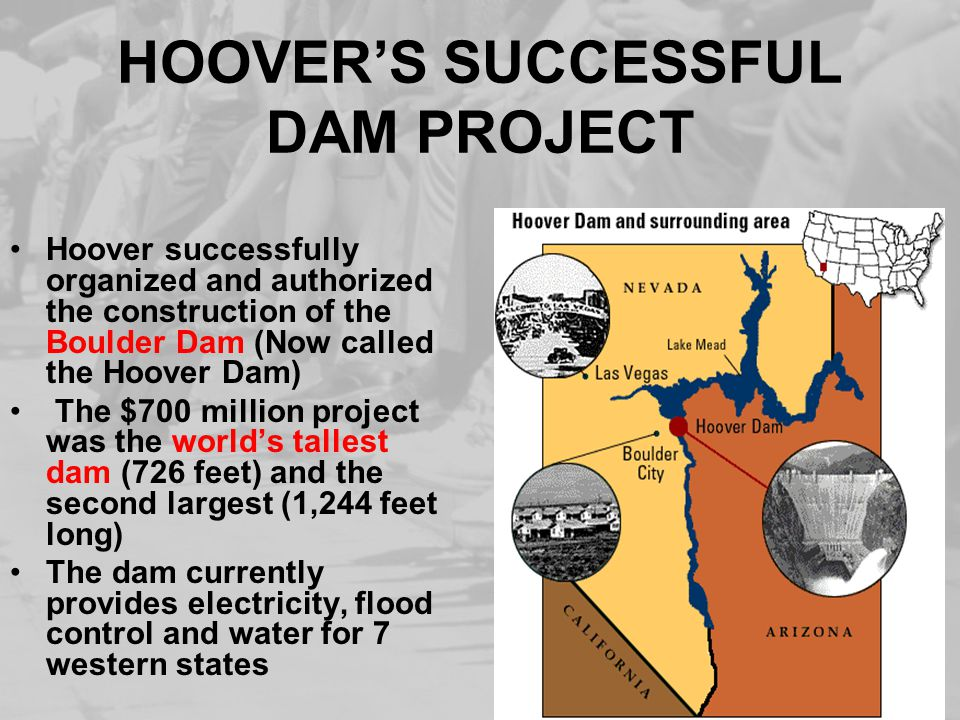 HOOVER'S SUCCESSFUL DAM PROJECT Hoover successfully organized and authorized the construction of the Boulder Dam (Now called the Hoover Dam) The $700 million project was the world's tallest dam (726 feet) and the second largest (1,244 feet long) The dam currently provides electricity, flood control and water for 7 western states