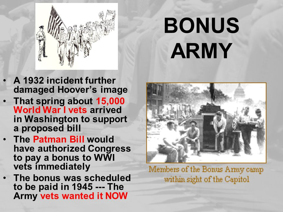 BONUS ARMY A 1932 incident further damaged Hoover's image That spring about 15,000 World War I vets arrived in Washington to support a proposed bill The Patman Bill would have authorized Congress to pay a bonus to WWI vets immediately The bonus was scheduled to be paid in 1945 --- The Army vets wanted it NOW