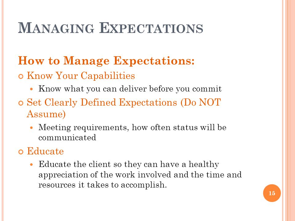 M ANAGING E XPECTATIONS 15 How to Manage Expectations: Know Your Capabilities Know what you can deliver before you commit Set Clearly Defined Expectat