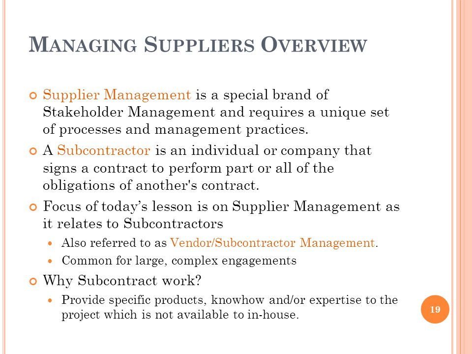 M ANAGING S UPPLIERS O VERVIEW Supplier Management is a special brand of Stakeholder Management and requires a unique set of processes and management