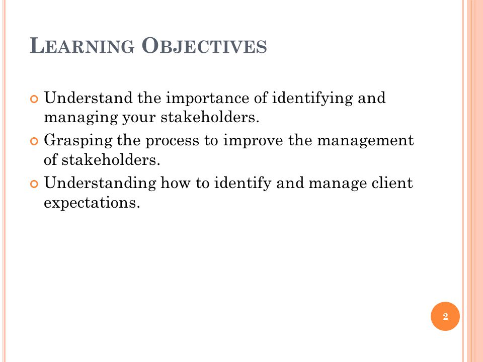 L EARNING O BJECTIVES Understand the importance of identifying and managing your stakeholders. Grasping the process to improve the management of stake