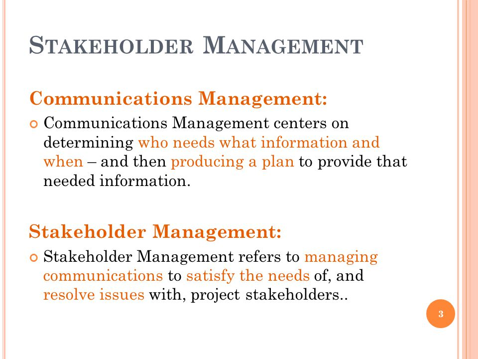 S TAKEHOLDER M ANAGEMENT Communications Management: Communications Management centers on determining who needs what information and when – and then pr