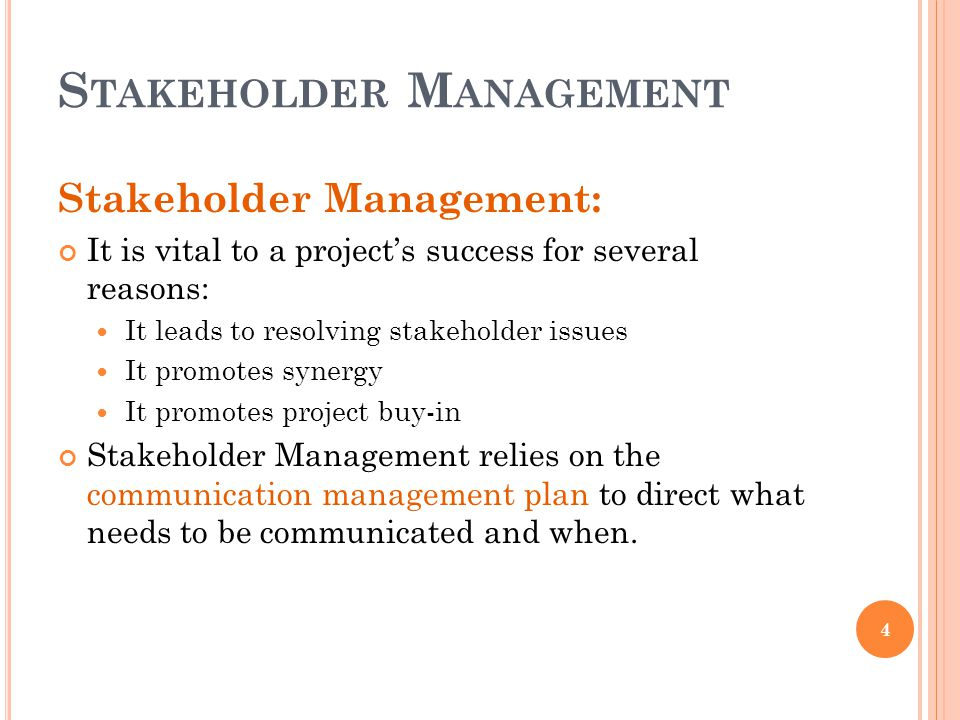 S TAKEHOLDER M ANAGEMENT 4 Stakeholder Management: It is vital to a project's success for several reasons: It leads to resolving stakeholder issues It