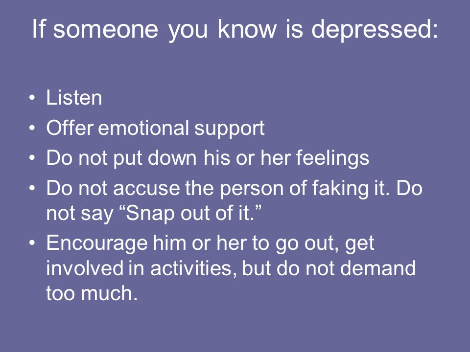 If someone you know is depressed: Listen Offer emotional support Do not put down his or her feelings Do not accuse the person of faking it.