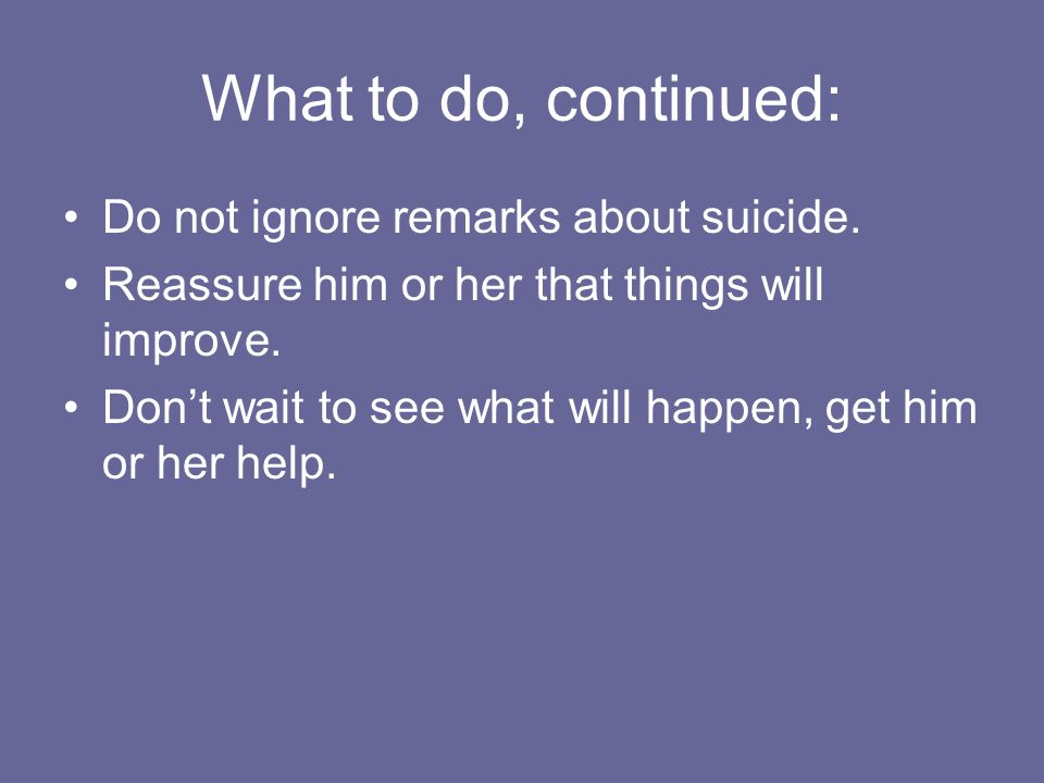 What to do, continued: Do not ignore remarks about suicide.