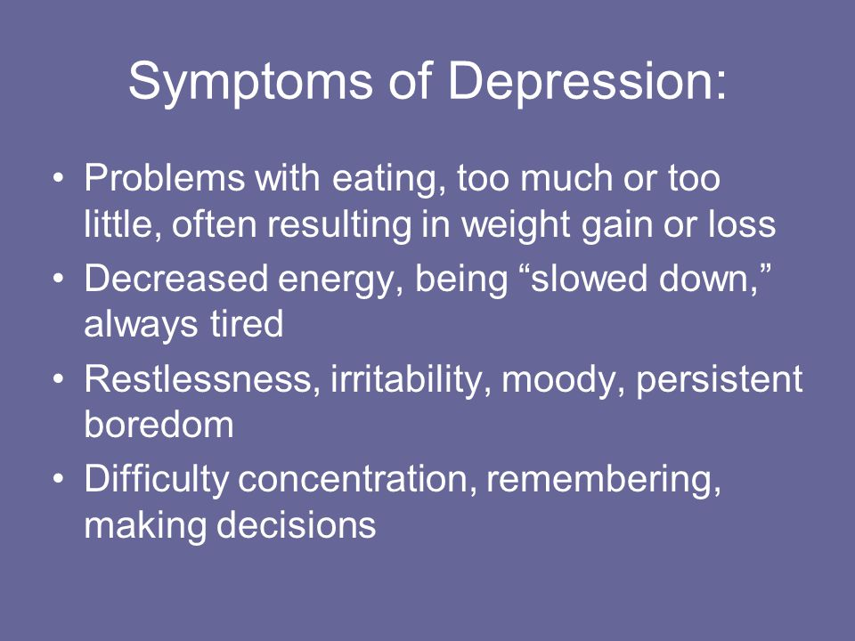 Symptoms of Depression: Problems with eating, too much or too little, often resulting in weight gain or loss Decreased energy, being slowed down, always tired Restlessness, irritability, moody, persistent boredom Difficulty concentration, remembering, making decisions