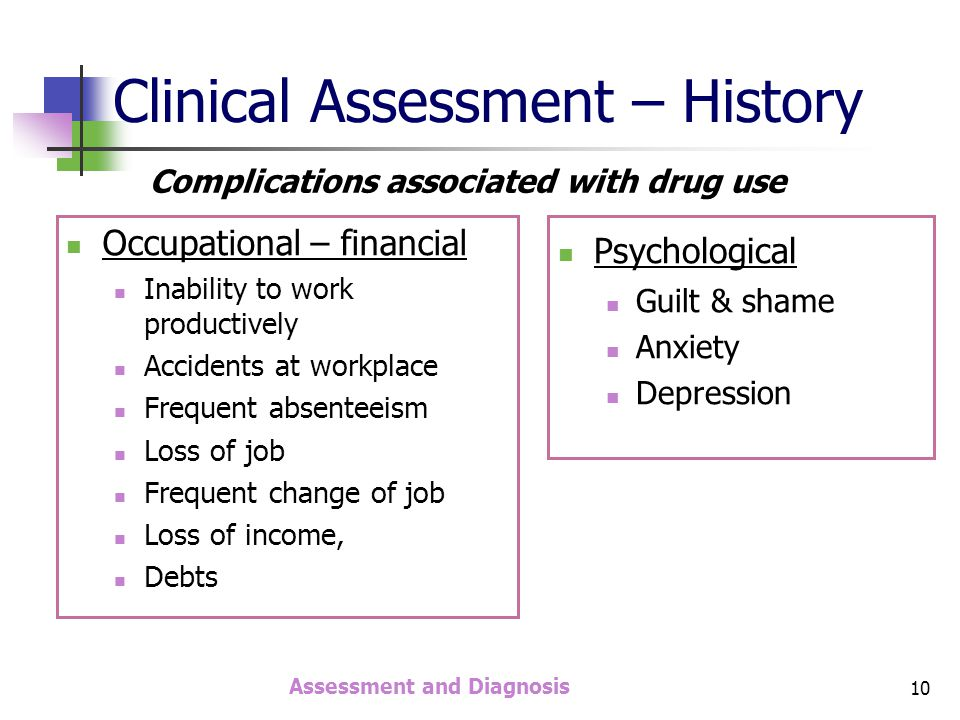 Assessment and Diagnosis 10 Clinical Assessment – History Occupational – financial Inability to work productively Accidents at workplace Frequent absenteeism Loss of job Frequent change of job Loss of income, Debts Psychological Guilt & shame Anxiety Depression Complications associated with drug use