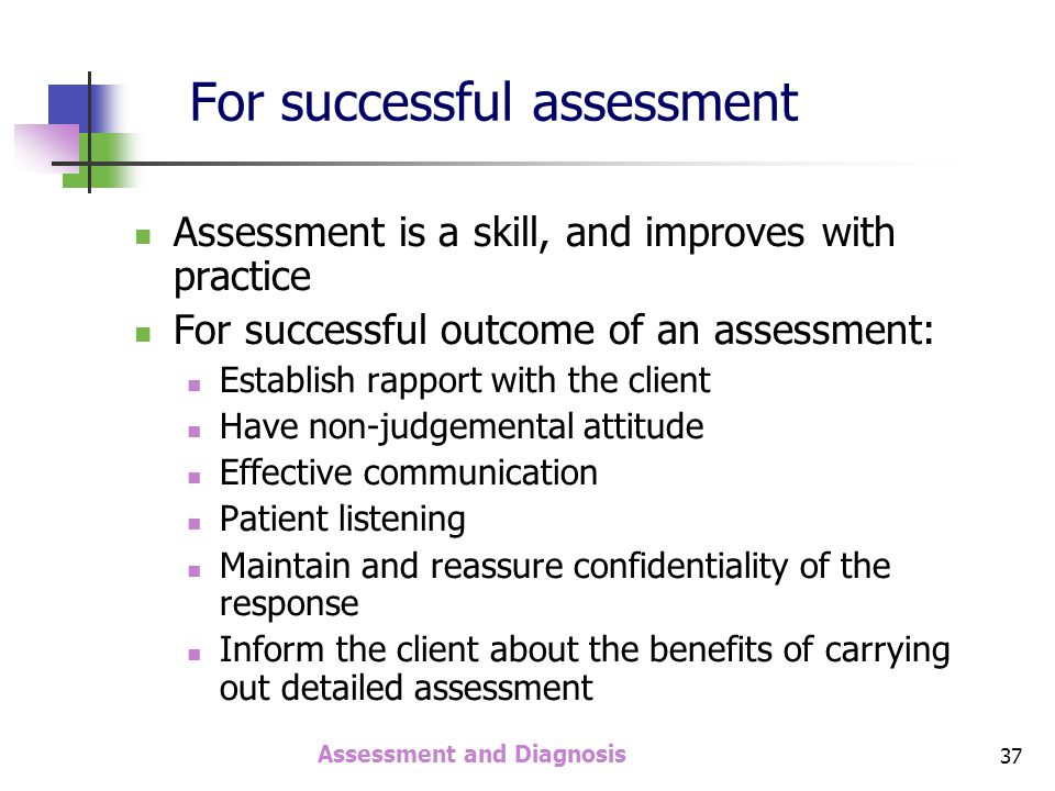 Assessment and Diagnosis 37 Assessment is a skill, and improves with practice For successful outcome of an assessment: Establish rapport with the client Have non-judgemental attitude Effective communication Patient listening Maintain and reassure confidentiality of the response Inform the client about the benefits of carrying out detailed assessment For successful assessment