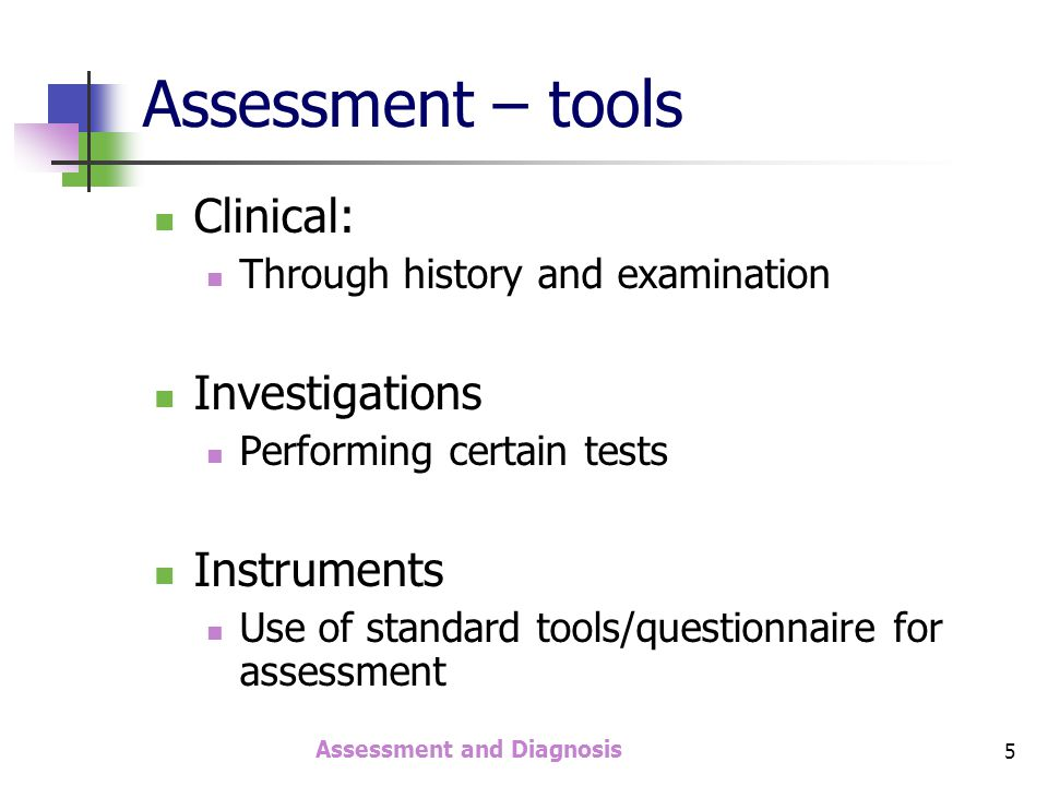 Assessment and Diagnosis 6 Clinical assessment Means of clinical assessment Interaction with patient / client Interaction with family member / companion Examination Previous treatment records