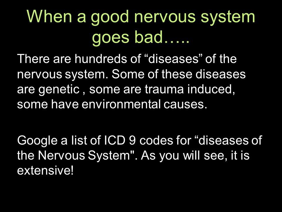 When a good nervous system goes bad….. There are hundreds of diseases of the nervous system.