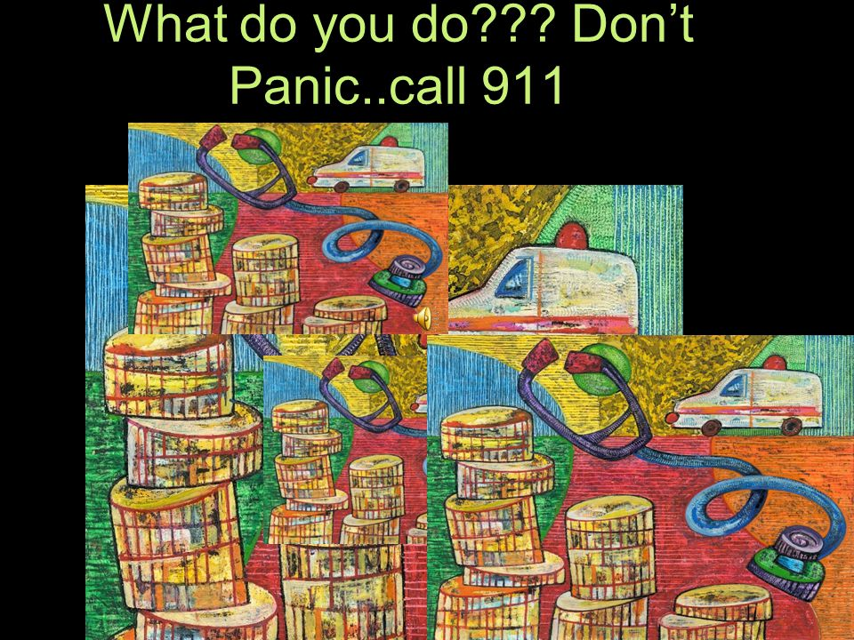 What do you do Don't Panic..call 911 CALL 911ca