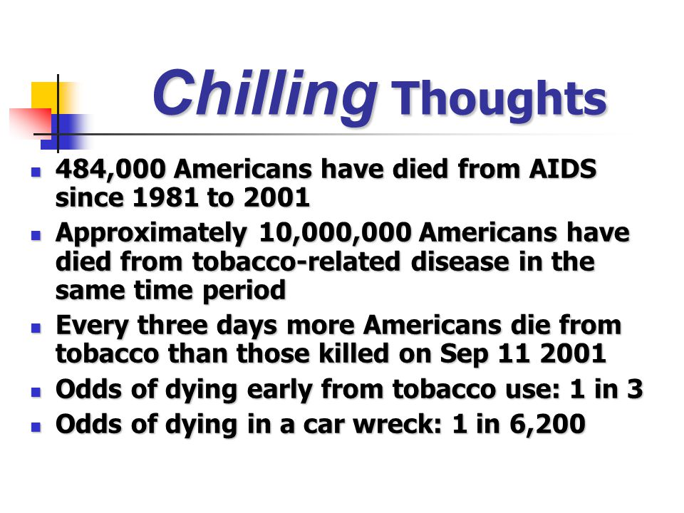 Chilling Thoughts 484,000 Americans have died from AIDS since 1981 to 2001 484,000 Americans have died from AIDS since 1981 to 2001 Approximately 10,000,000 Americans have died from tobacco-related disease in the same time period Approximately 10,000,000 Americans have died from tobacco-related disease in the same time period Every three days more Americans die from tobacco than those killed on Sep 11 2001 Every three days more Americans die from tobacco than those killed on Sep 11 2001 Odds of dying early from tobacco use: 1 in 3 Odds of dying early from tobacco use: 1 in 3 Odds of dying in a car wreck: 1 in 6,200 Odds of dying in a car wreck: 1 in 6,200
