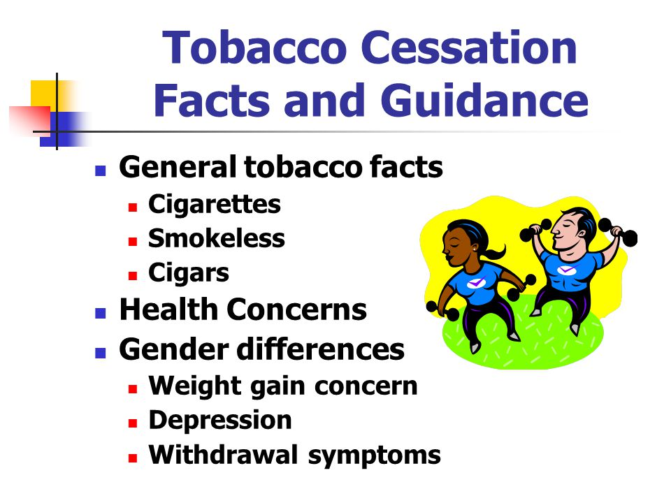Tobacco Cessation Facts and Guidance General tobacco facts Cigarettes Smokeless Cigars Health Concerns Gender differences Weight gain concern Depression Withdrawal symptoms