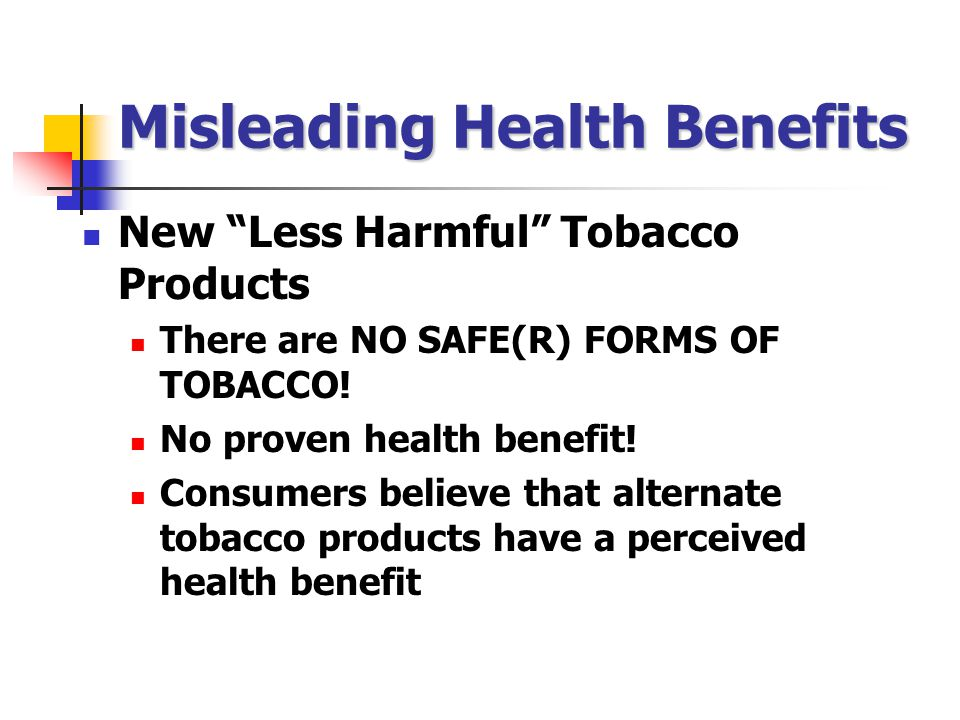Misleading Health Benefits New Less Harmful Tobacco Products There are NO SAFE(R) FORMS OF TOBACCO.
