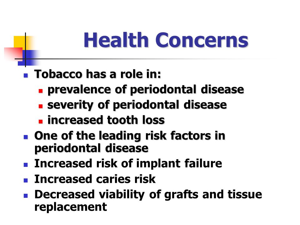 Health Concerns Tobacco has a role in: Tobacco has a role in: prevalence of periodontal disease prevalence of periodontal disease severity of periodontal disease severity of periodontal disease increased tooth loss increased tooth loss One of the leading risk factors in periodontal disease One of the leading risk factors in periodontal disease Increased risk of implant failure Increased caries risk Decreased viability of grafts and tissue replacement