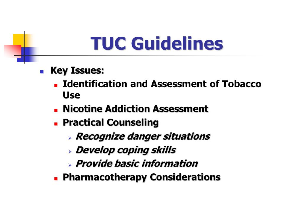 Key Issues: Key Issues: Identification and Assessment of Tobacco Use Nicotine Addiction Assessment Nicotine Addiction Assessment Practical Counseling Practical Counseling  Recognize danger situations  Develop coping skills  Provide basic information Pharmacotherapy Considerations Pharmacotherapy Considerations TUC Guidelines