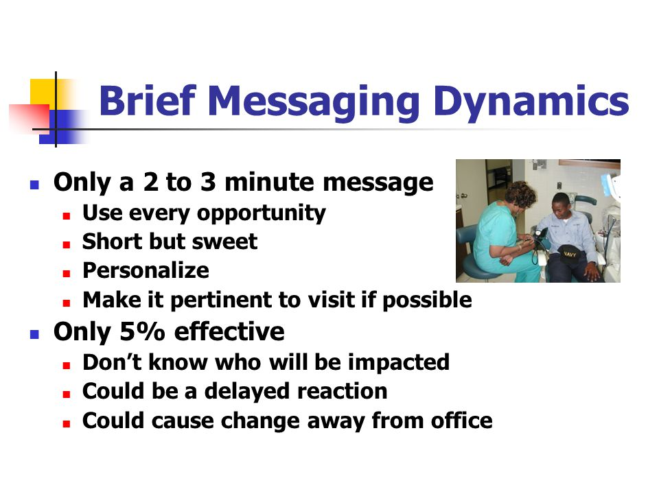 Brief Messaging Dynamics Only a 2 to 3 minute message Use every opportunity Short but sweet Personalize Make it pertinent to visit if possible Only 5% effective Don't know who will be impacted Could be a delayed reaction Could cause change away from office
