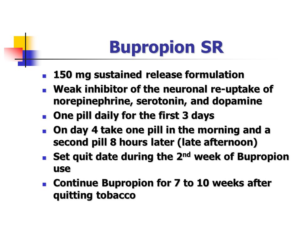 Bupropion SR 150 mg sustained release formulation 150 mg sustained release formulation Weak inhibitor of the neuronal re-uptake of norepinephrine, serotonin, and dopamine Weak inhibitor of the neuronal re-uptake of norepinephrine, serotonin, and dopamine One pill daily for the first 3 days One pill daily for the first 3 days On day 4 take one pill in the morning and a second pill 8 hours later (late afternoon) On day 4 take one pill in the morning and a second pill 8 hours later (late afternoon) Set quit date during the 2 nd week of Bupropion use Set quit date during the 2 nd week of Bupropion use Continue Bupropion for 7 to 10 weeks after quitting tobacco Continue Bupropion for 7 to 10 weeks after quitting tobacco