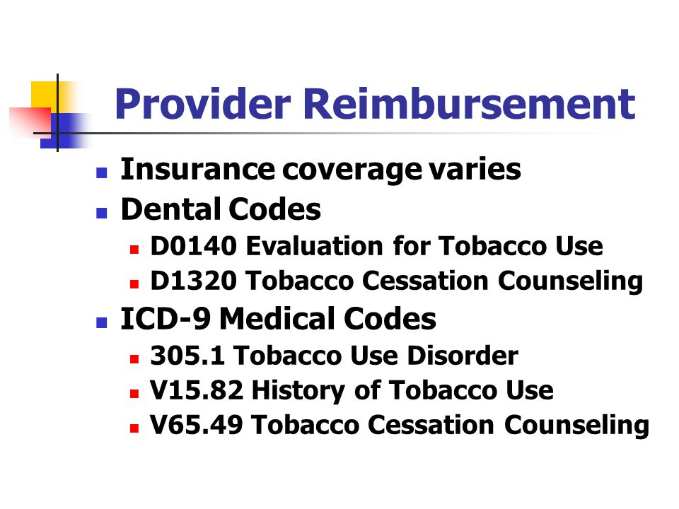 Provider Reimbursement Insurance coverage varies Dental Codes D0140 Evaluation for Tobacco Use D1320 Tobacco Cessation Counseling ICD-9 Medical Codes 305.1 Tobacco Use Disorder V15.82 History of Tobacco Use V65.49 Tobacco Cessation Counseling