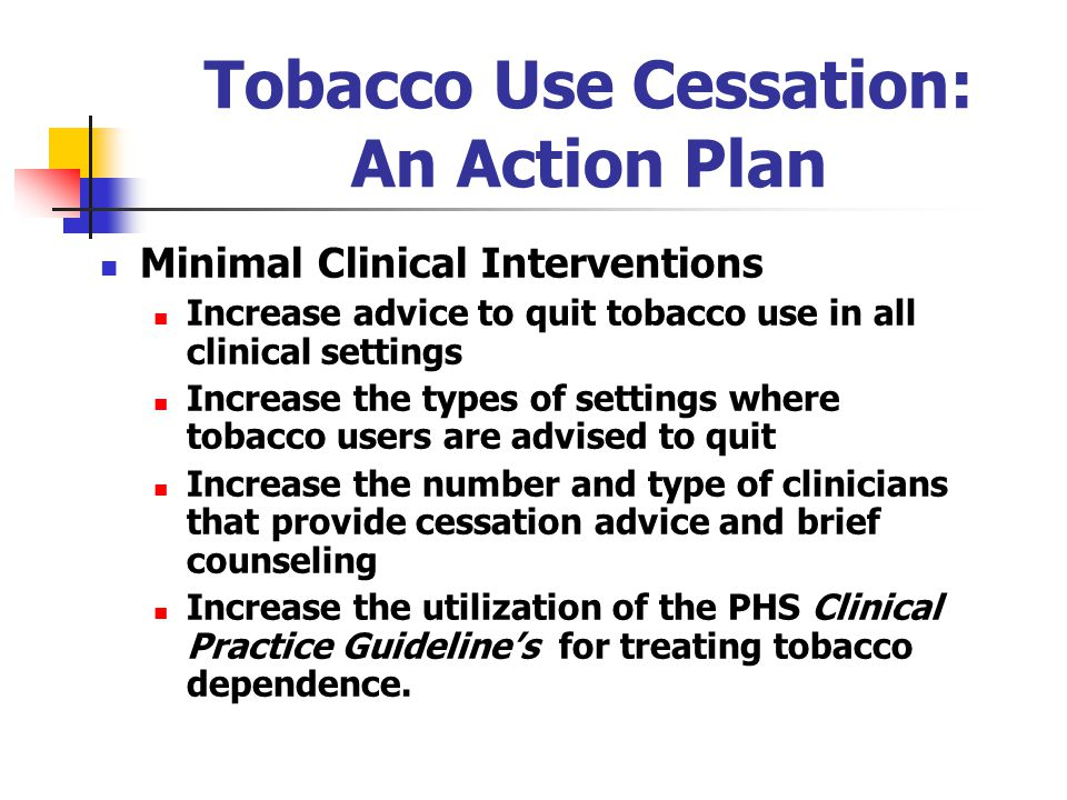 Tobacco Use Cessation: An Action Plan Minimal Clinical Interventions Increase advice to quit tobacco use in all clinical settings Increase the types of settings where tobacco users are advised to quit Increase the number and type of clinicians that provide cessation advice and brief counseling Increase the utilization of the PHS Clinical Practice Guideline's for treating tobacco dependence.