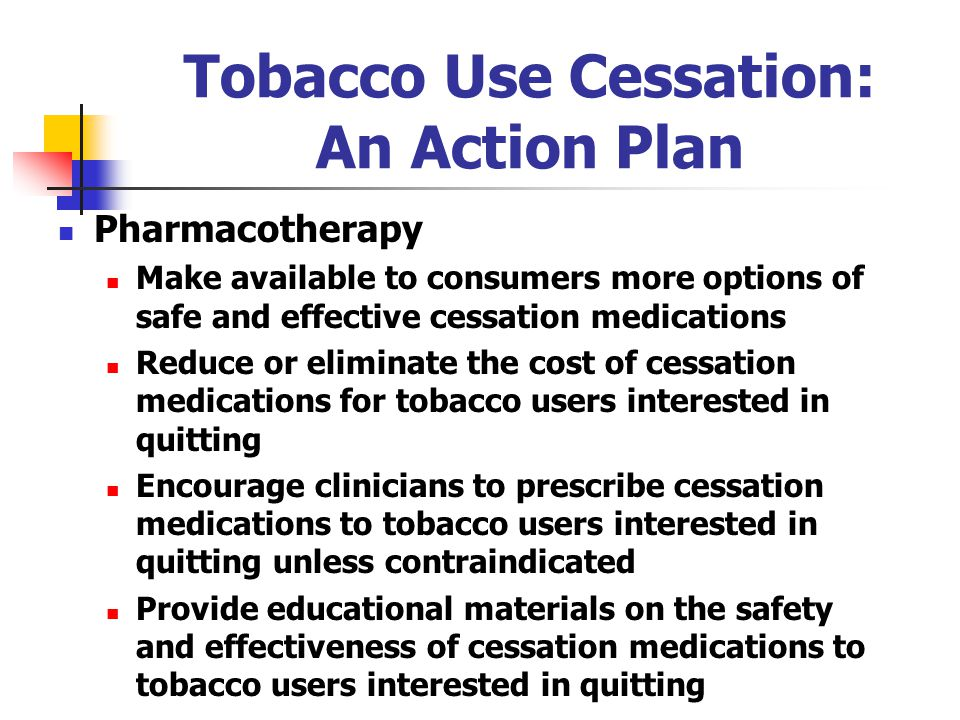 Tobacco Use Cessation: An Action Plan Pharmacotherapy Make available to consumers more options of safe and effective cessation medications Reduce or eliminate the cost of cessation medications for tobacco users interested in quitting Encourage clinicians to prescribe cessation medications to tobacco users interested in quitting unless contraindicated Provide educational materials on the safety and effectiveness of cessation medications to tobacco users interested in quitting