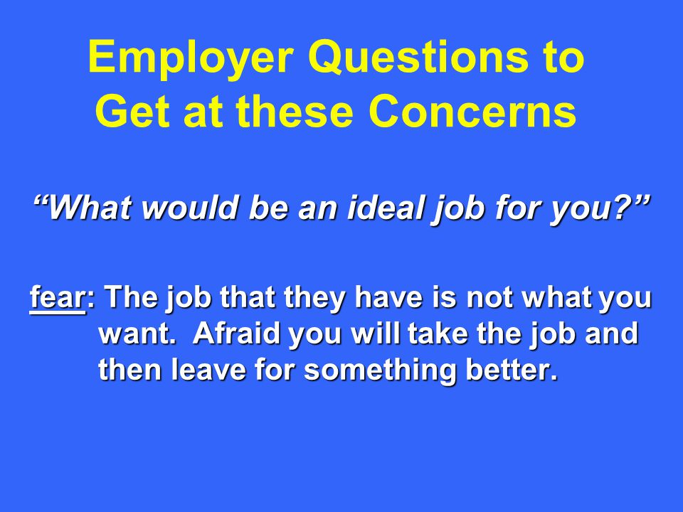 Employer Questions to Get at these Concerns What would be an ideal job for you fear: The job that they have is not what you want.