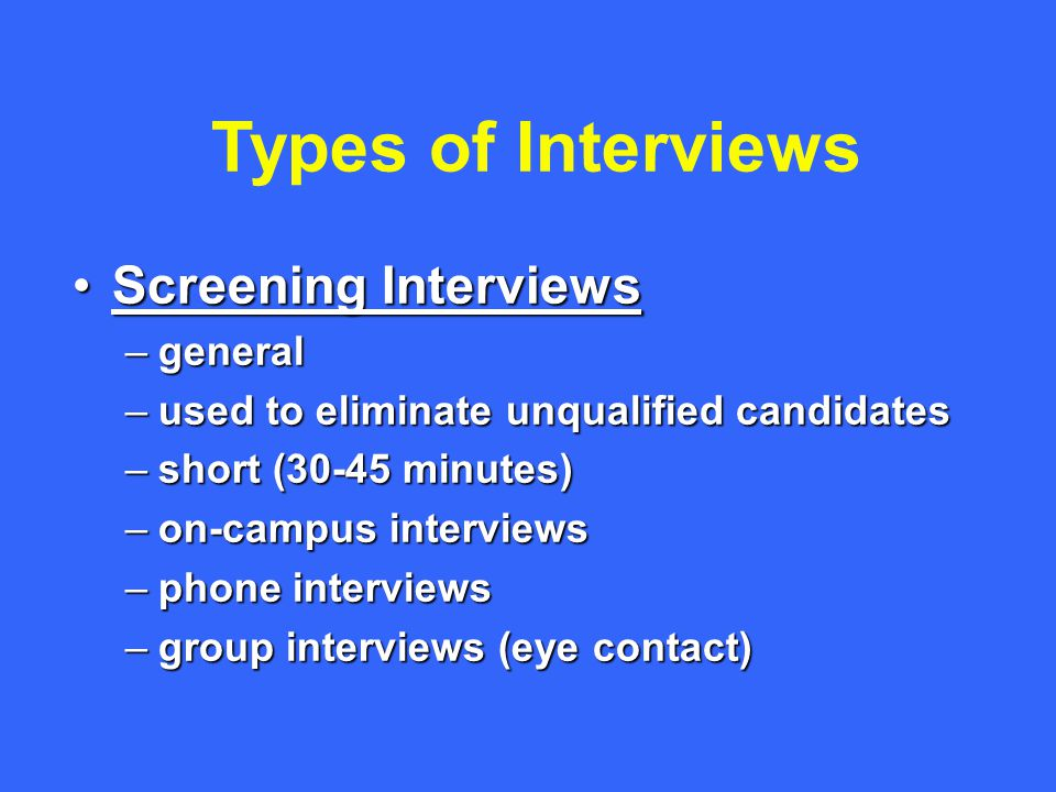 Types of Interviews Screening InterviewsScreening Interviews –general –used to eliminate unqualified candidates –short (30-45 minutes) –on-campus interviews –phone interviews –group interviews (eye contact)