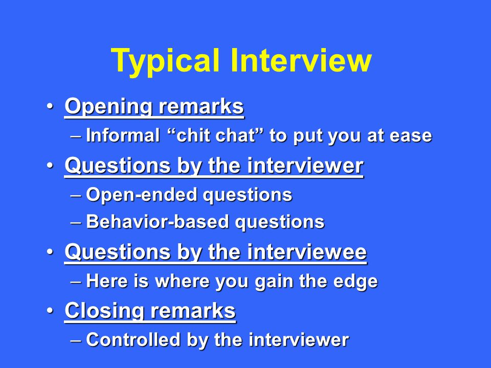 Typical Interview Opening remarksOpening remarks –Informal chit chat to put you at ease Questions by the interviewerQuestions by the interviewer –Open-ended questions –Behavior-based questions Questions by the intervieweeQuestions by the interviewee –Here is where you gain the edge Closing remarksClosing remarks –Controlled by the interviewer